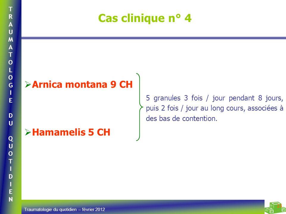 TRAUMATOLOGIEDUQUOTIDIENTRAUMATOLOGIEDUQUOTIDIEN Traumatologie du quotidien – février 2012 23 Cas clinique n° 4 Arnica montana 9 CH Hamamelis 5 CH 5 g