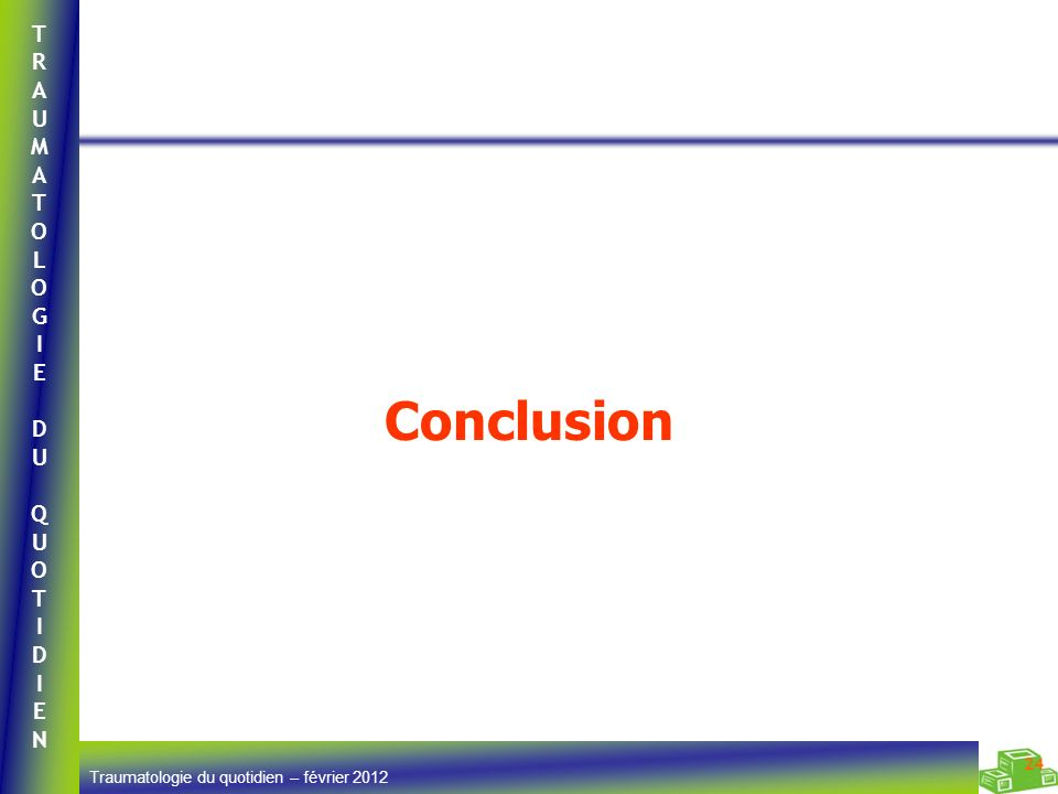 TRAUMATOLOGIEDUQUOTIDIENTRAUMATOLOGIEDUQUOTIDIEN Traumatologie du quotidien – février 2012 24 Conclusion