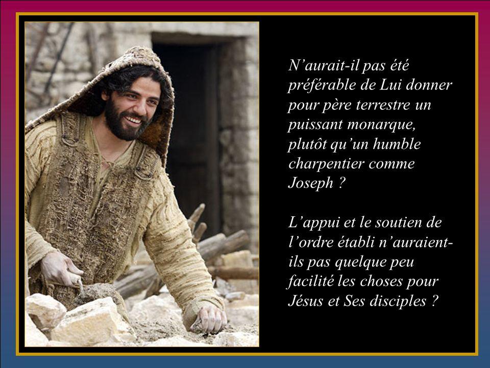 Naurait-il pas été préférable de Lui donner pour père terrestre un puissant monarque, plutôt quun humble charpentier comme Joseph .