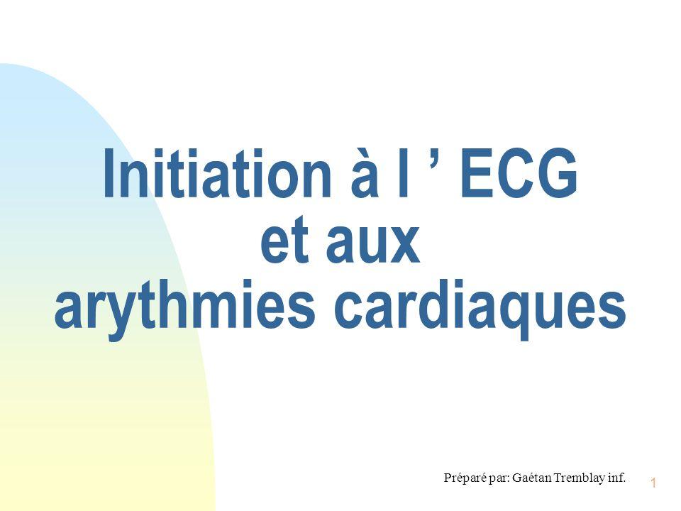 1 Initiation à l ECG et aux arythmies cardiaques Préparé par: Gaétan Tremblay inf.