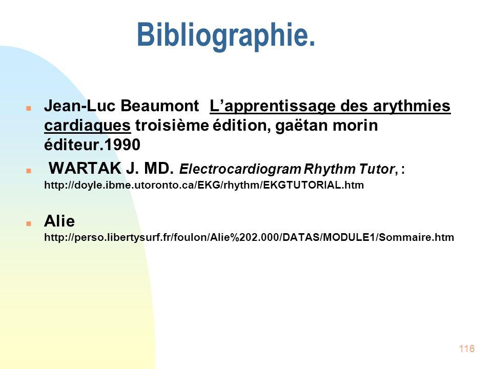 116 Bibliographie. n Jean-Luc Beaumont Lapprentissage des arythmies cardiaques troisième édition, gaëtan morin éditeur.1990 n WARTAK J. MD. Electrocar