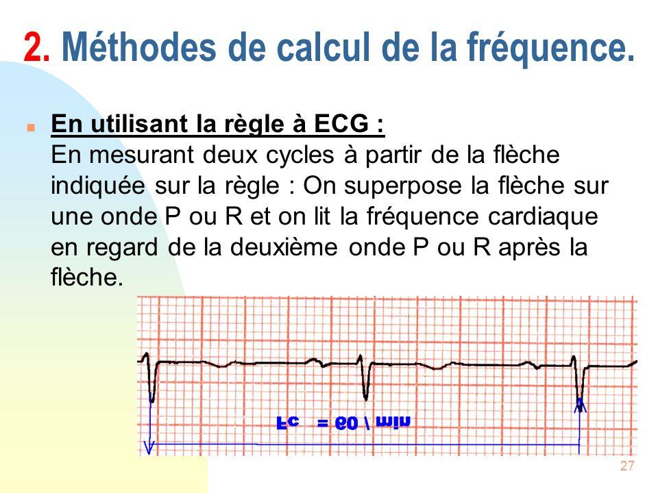 27 2. Méthodes de calcul de la fréquence. n En utilisant la règle à ECG : En mesurant deux cycles à partir de la flèche indiquée sur la règle : On sup