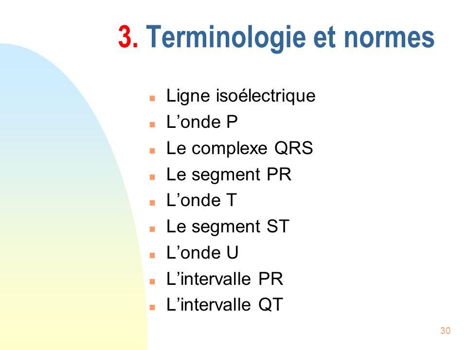 30 3. Terminologie et normes n Ligne isoélectrique n Londe P n Le complexe QRS n Le segment PR n Londe T n Le segment ST n Londe U n Lintervalle PR n