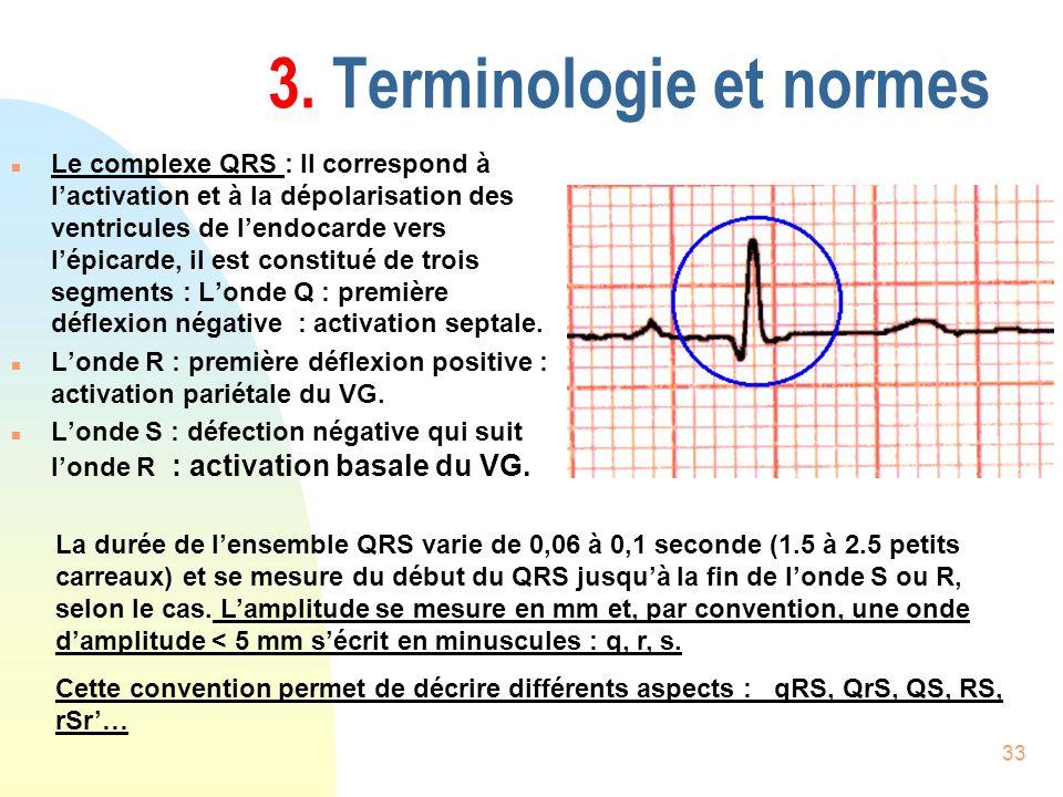 33 3. Terminologie et normes n Le complexe QRS : Il correspond à lactivation et à la dépolarisation des ventricules de lendocarde vers lépicarde, il e