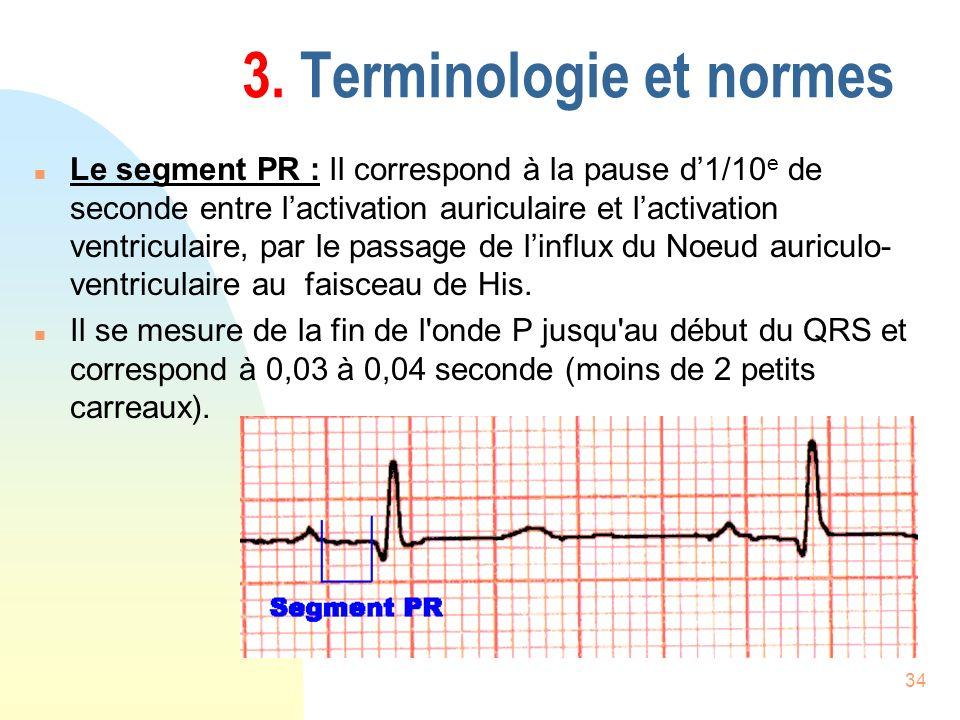 34 3. Terminologie et normes n Le segment PR : Il correspond à la pause d1/10 e de seconde entre lactivation auriculaire et lactivation ventriculaire,