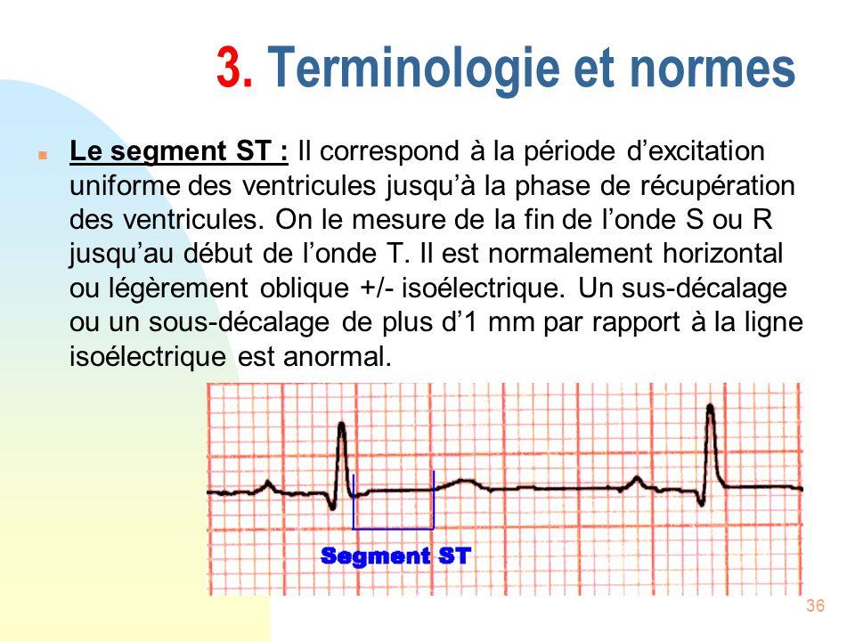 36 3. Terminologie et normes n Le segment ST : Il correspond à la période dexcitation uniforme des ventricules jusquà la phase de récupération des ven
