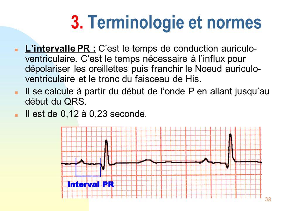 38 3. Terminologie et normes n Lintervalle PR : Cest le temps de conduction auriculo- ventriculaire. Cest le temps nécessaire à linflux pour dépolaris