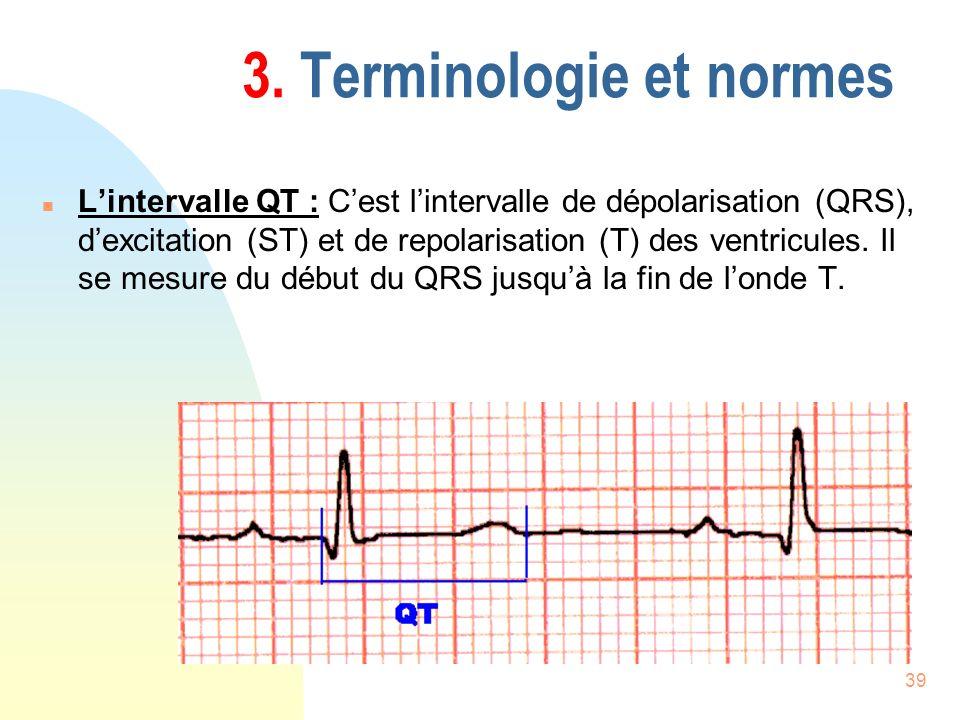 39 3. Terminologie et normes n Lintervalle QT : Cest lintervalle de dépolarisation (QRS), dexcitation (ST) et de repolarisation (T) des ventricules. I
