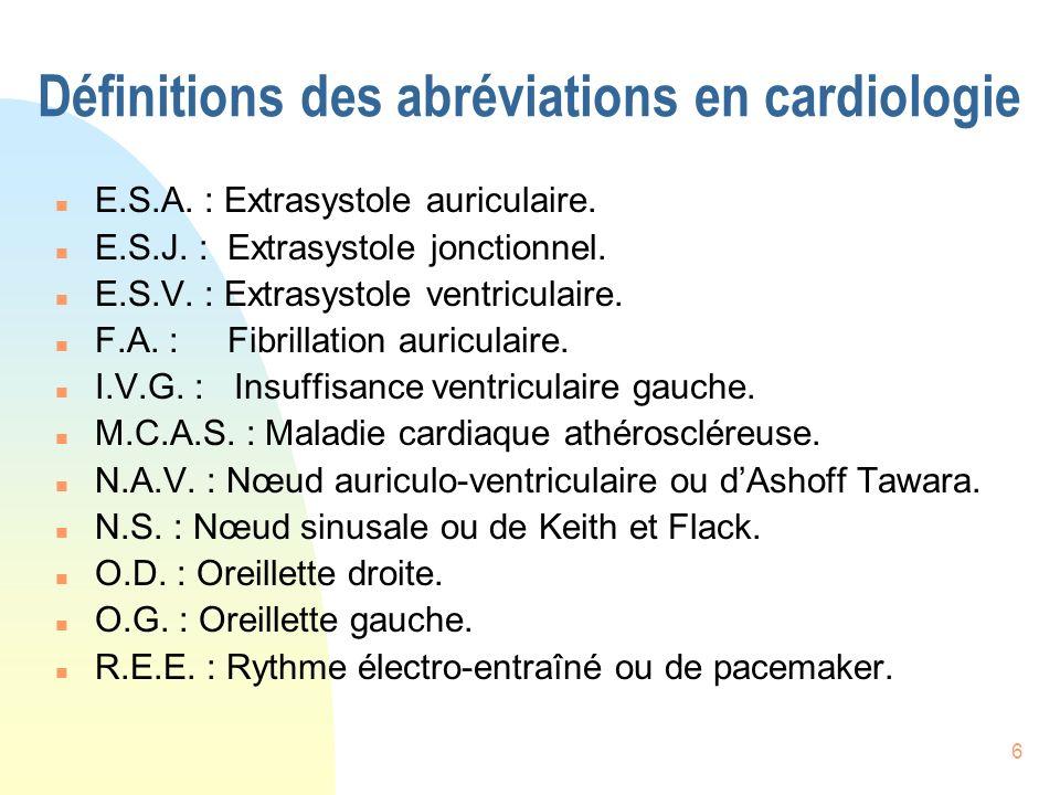 6 Définitions des abréviations en cardiologie n E.S.A. : Extrasystole auriculaire. n E.S.J. : Extrasystole jonctionnel. n E.S.V. : Extrasystole ventri