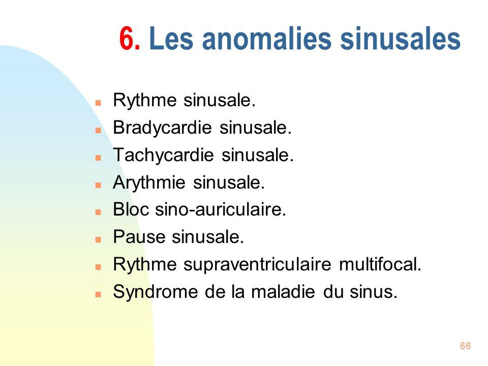 66 6. Les anomalies sinusales n Rythme sinusale. n Bradycardie sinusale. n Tachycardie sinusale. n Arythmie sinusale. n Bloc sino-auriculaire. n Pause