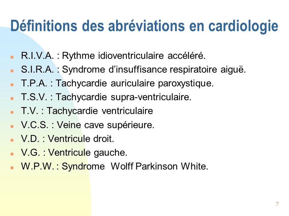 7 Définitions des abréviations en cardiologie n R.I.V.A. : Rythme idioventriculaire accéléré. n S.I.R.A. : Syndrome dinsuffisance respiratoire aiguë.