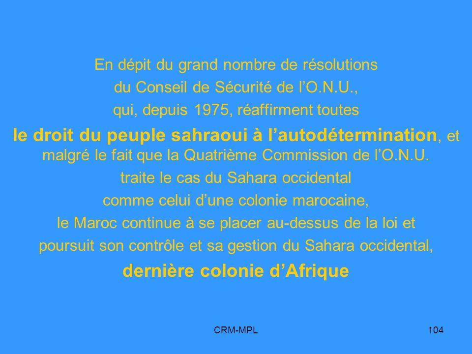 CRM-MPL104 En dépit du grand nombre de résolutions du Conseil de Sécurité de lO.N.U., qui, depuis 1975, réaffirment toutes le droit du peuple sahraoui