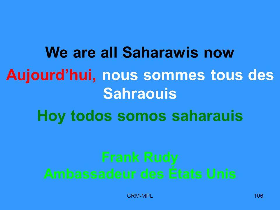 CRM-MPL106 We are all Saharawis now Aujourdhui, nous sommes tous des Sahraouis Hoy todos somos saharauis Frank Rudy Ambassadeur des États Unis