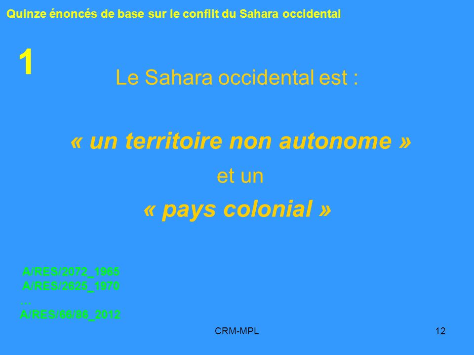 CRM-MPL12 1 Le Sahara occidental est : « un territoire non autonome » et un « pays colonial » A/RES/2072_1965 A/RES/2625_1970 … A/RES/66/86_2012 Quinz
