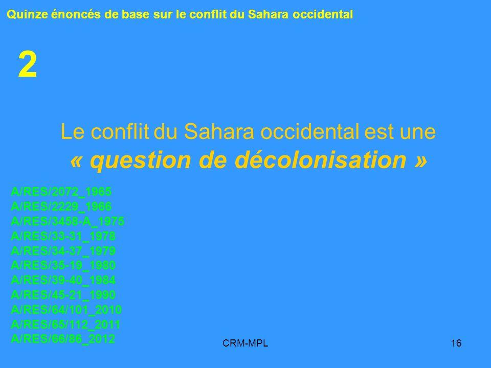 CRM-MPL16 2 Le conflit du Sahara occidental est une « question de décolonisation » Quinze énoncés de base sur le conflit du Sahara occidental A/RES/20