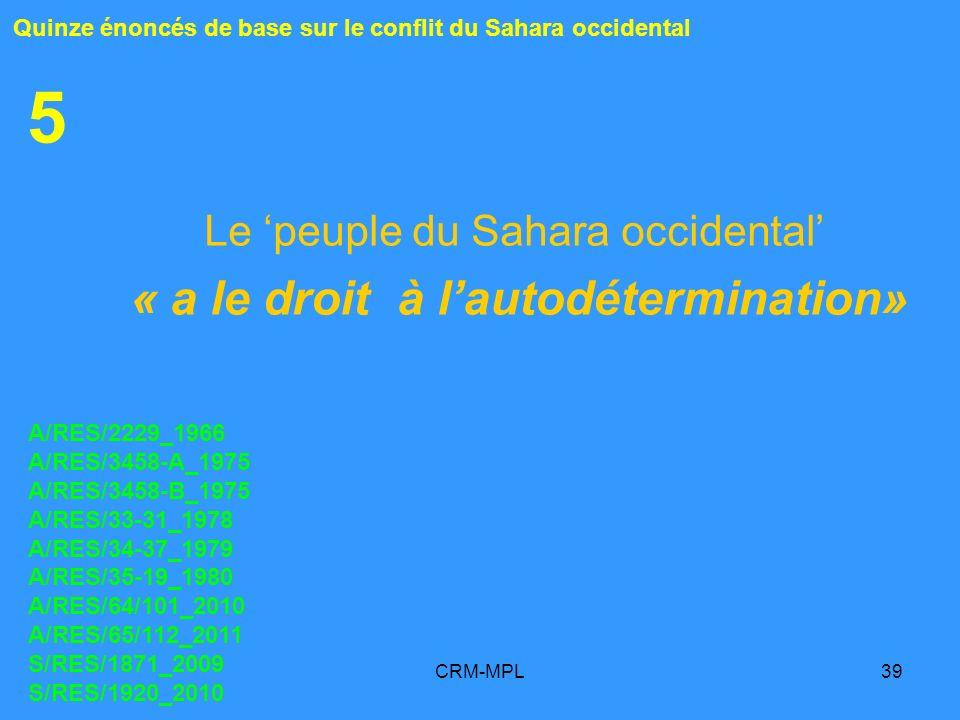 CRM-MPL39 5 Le peuple du Sahara occidental « a le droit à lautodétermination» Quinze énoncés de base sur le conflit du Sahara occidental A/RES/2229_19
