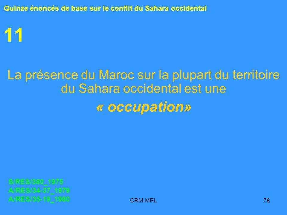 CRM-MPL78 11 La présence du Maroc sur la plupart du territoire du Sahara occidental est une « occupation» Quinze énoncés de base sur le conflit du Sah