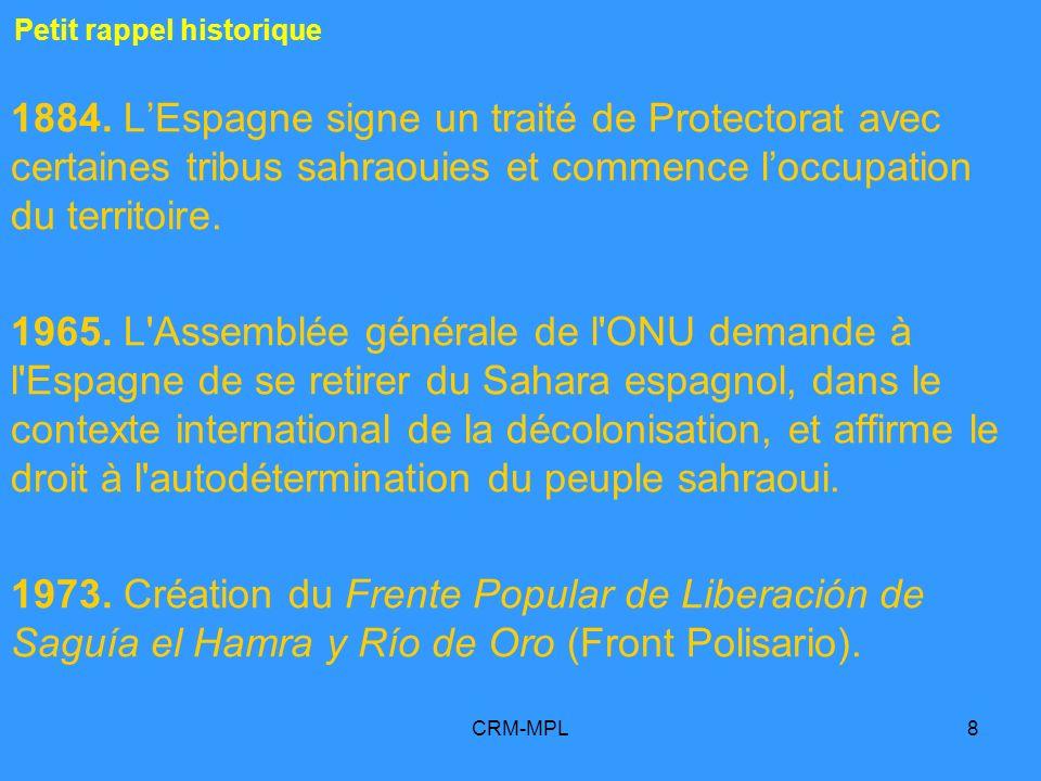 CRM-MPL8 Petit rappel historique 1884. LEspagne signe un traité de Protectorat avec certaines tribus sahraouies et commence loccupation du territoire.