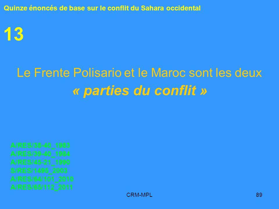 CRM-MPL89 13 Le Frente Polisario et le Maroc sont les deux « parties du conflit » Quinze énoncés de base sur le conflit du Sahara occidental A/RES/38-
