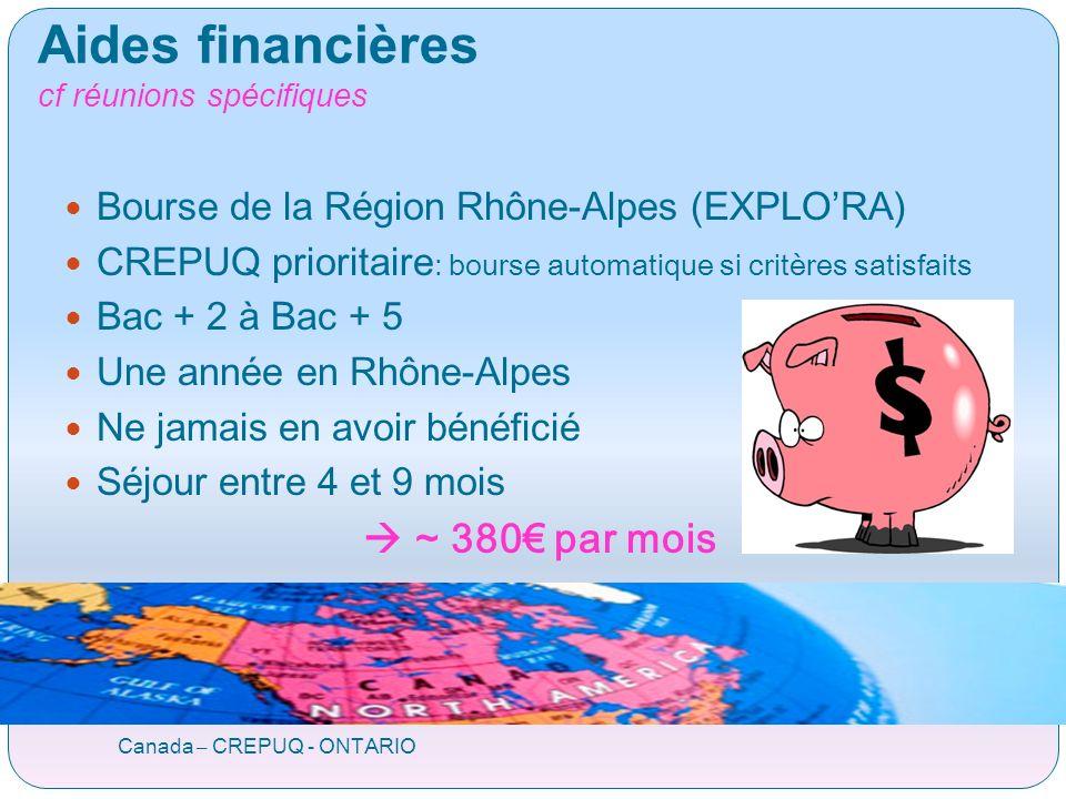 Aides financières cf réunions spécifiques Canada – CREPUQ - ONTARIO Bourse de la Région Rhône-Alpes (EXPLORA) CREPUQ prioritaire : bourse automatique si critères satisfaits Bac + 2 à Bac + 5 Une année en Rhône-Alpes Ne jamais en avoir bénéficié Séjour entre 4 et 9 mois ~ 380 par mois