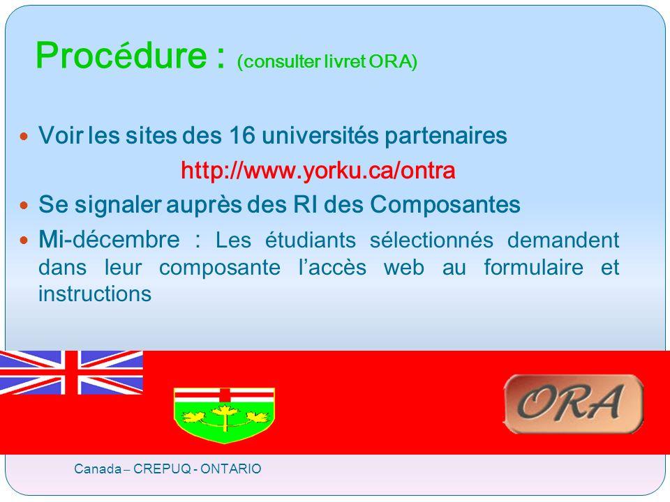 Proc é dure : (consulter livret ORA) Canada – CREPUQ - ONTARIO Voir les sites des 16 universités partenaires http://www.yorku.ca/ontra Se signaler auprès des RI des Composantes Mi-décembre : Les étudiants sélectionnés demandent dans leur composante laccès web au formulaire et instructions