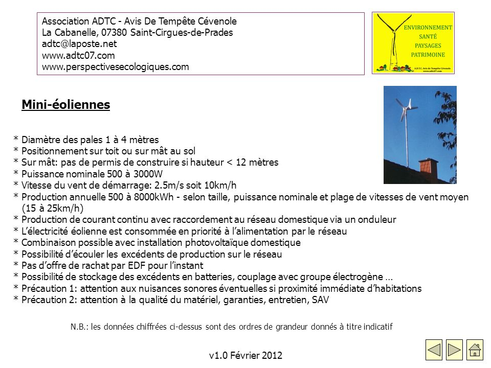 Association ADTC - Avis De Tempête Cévenole La Cabanelle, 07380 Saint-Cirgues-de-Prades adtc@laposte.net www.adtc07.com www.perspectivesecologiques.com v1.0 Février 2012 * Diamètre des pales 1 à 4 mètres * Positionnement sur toit ou sur mât au sol * Sur mât: pas de permis de construire si hauteur < 12 mètres * Puissance nominale 500 à 3000W * Vitesse du vent de démarrage: 2.5m/s soit 10km/h * Production annuelle 500 à 8000kWh - selon taille, puissance nominale et plage de vitesses de vent moyen (15 à 25km/h) * Production de courant continu avec raccordement au réseau domestique via un onduleur * Lélectricité éolienne est consommée en priorité à lalimentation par le réseau * Combinaison possible avec installation photovoltaïque domestique * Possibilité découler les excédents de production sur le réseau * Pas doffre de rachat par EDF pour linstant * Possibilité de stockage des excédents en batteries, couplage avec groupe électrogène … * Précaution 1: attention aux nuisances sonores éventuelles si proximité immédiate dhabitations * Précaution 2: attention à la qualité du matériel, garanties, entretien, SAV Mini-éoliennes N.B.: les données chiffrées ci-dessus sont des ordres de grandeur donnés à titre indicatif