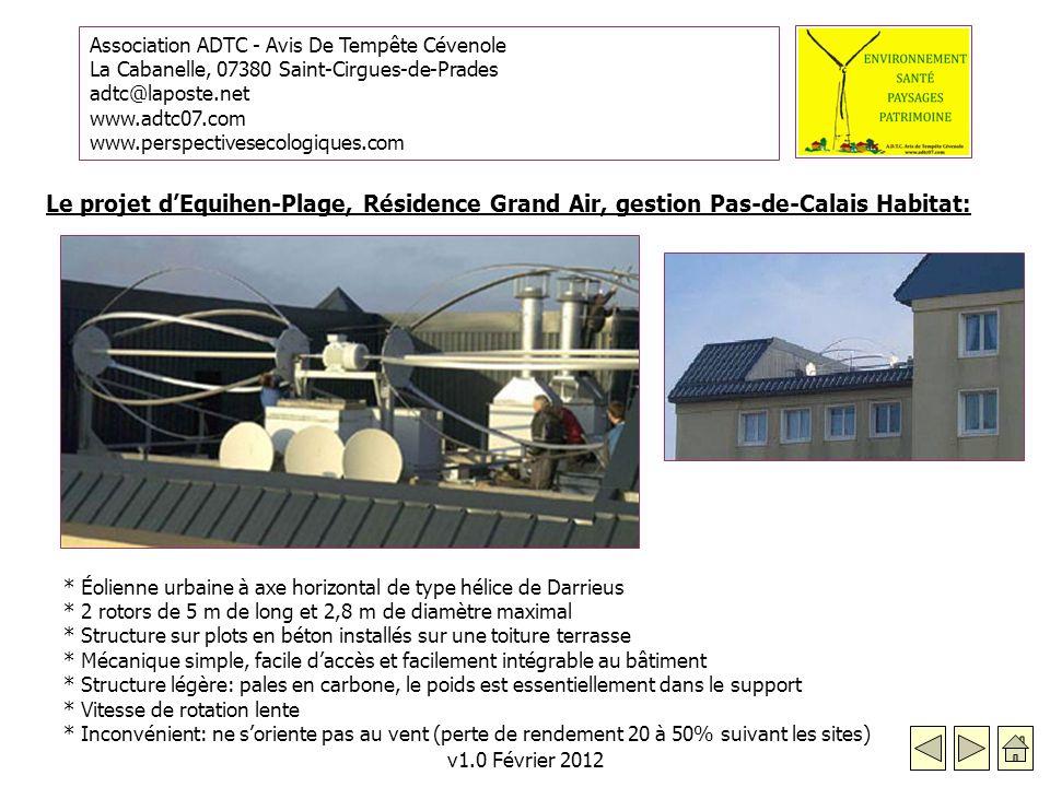 Association ADTC - Avis De Tempête Cévenole La Cabanelle, 07380 Saint-Cirgues-de-Prades adtc@laposte.net www.adtc07.com www.perspectivesecologiques.com v1.0 Février 2012 Le projet dEquihen-Plage, Résidence Grand Air, gestion Pas-de-Calais Habitat: * Éolienne urbaine à axe horizontal de type hélice de Darrieus * 2 rotors de 5 m de long et 2,8 m de diamètre maximal * Structure sur plots en béton installés sur une toiture terrasse * Mécanique simple, facile daccès et facilement intégrable au bâtiment * Structure légère: pales en carbone, le poids est essentiellement dans le support * Vitesse de rotation lente * Inconvénient: ne soriente pas au vent (perte de rendement 20 à 50% suivant les sites)
