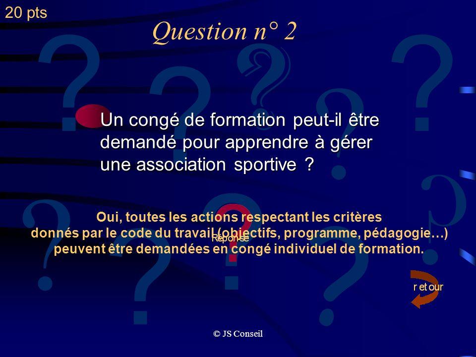 © JS Conseil ? Question n° 1 ? ? ? ? ? ? ? ? A linitiative de qui un congé de formation est-il pris ? formation est-il pris ? Le congé formation est p