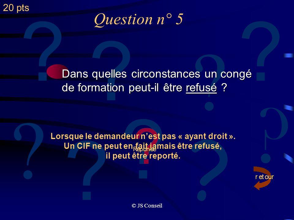 © JS Conseil Question n° 4 ? ? ? ? ? ? ? ? ? Quelles sont les 3 grandes obligations des entreprises en matière de formation ? Un effort financier à ré
