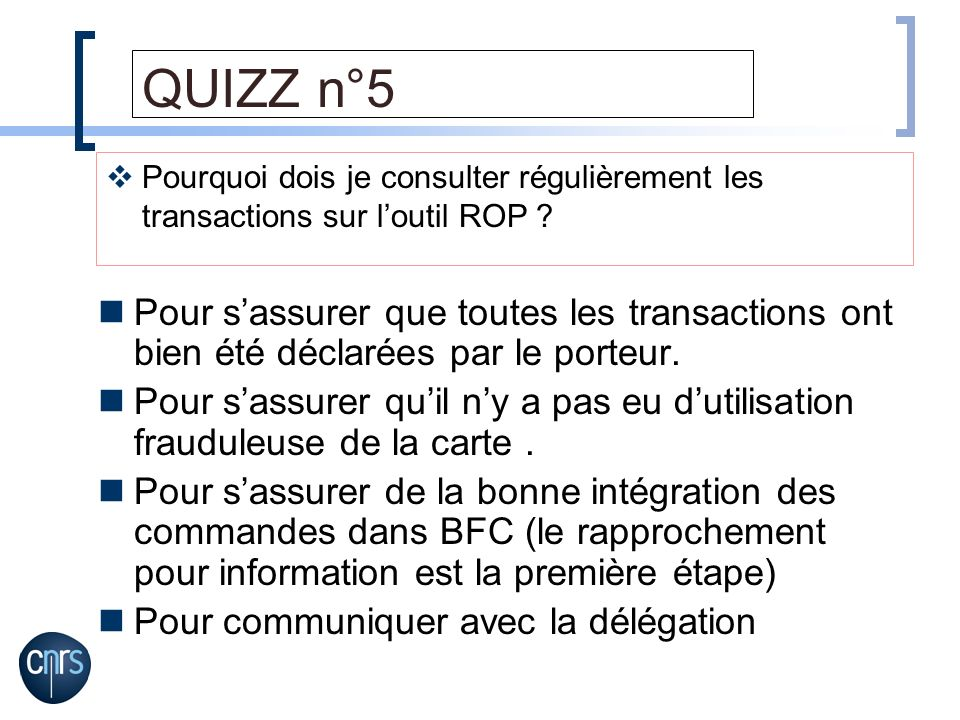 QUIZZ n°5 Pour sassurer que toutes les transactions ont bien été déclarées par le porteur. Pour sassurer quil ny a pas eu dutilisation frauduleuse de