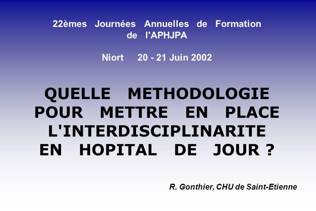 22èmes Journées Annuelles de Formation de l'APHJPA Niort 20 - 21 Juin 2002 QUELLE METHODOLOGIE POUR METTRE EN PLACE L'INTERDISCIPLINARITE EN HOPITAL D