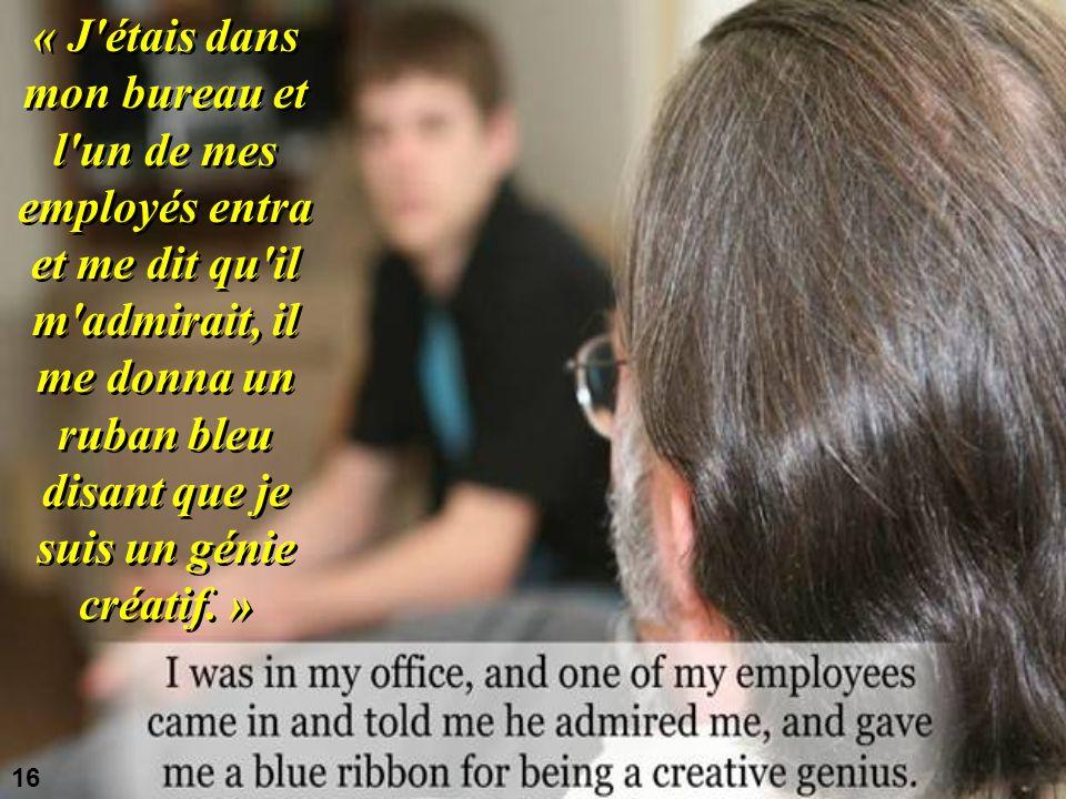 « J étais dans mon bureau et l un de mes employés entra et me dit qu il m admirait, il me donna un ruban bleu disant que je suis un génie créatif.