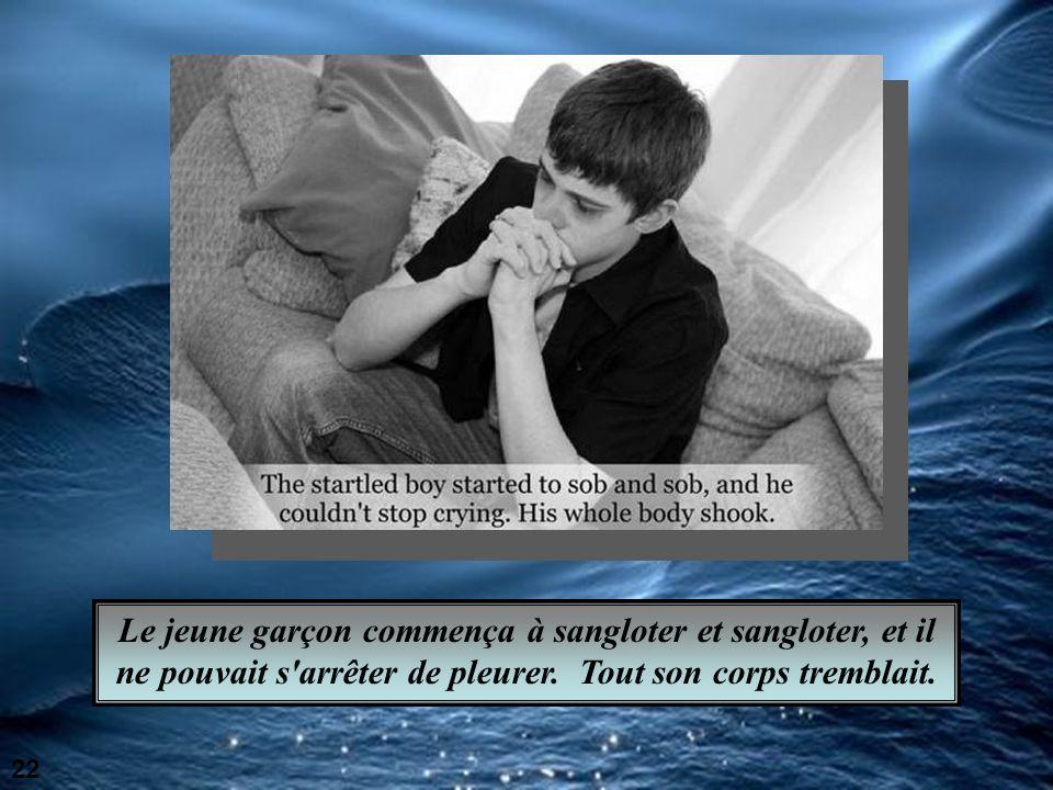 Le jeune garçon commença à sangloter et sangloter, et il ne pouvait s arrêter de pleurer.