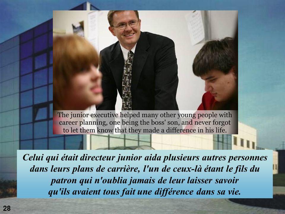 Celui qui était directeur junior aida plusieurs autres personnes dans leurs plans de carrière, l un de ceux-là étant le fils du patron qui n oublia jamais de leur laisser savoir qu ils avaient tous fait une différence dans sa vie.