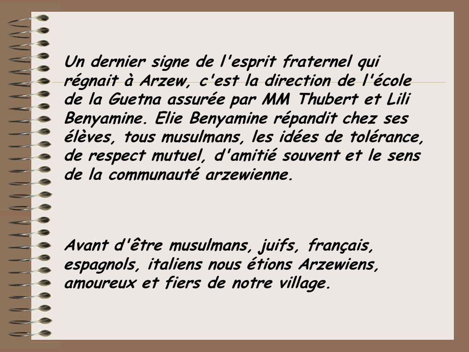Un dernier signe de l'esprit fraternel qui régnait à Arzew, c'est la direction de l'école de la Guetna assurée par MM Thubert et Lili Benyamine. Elie