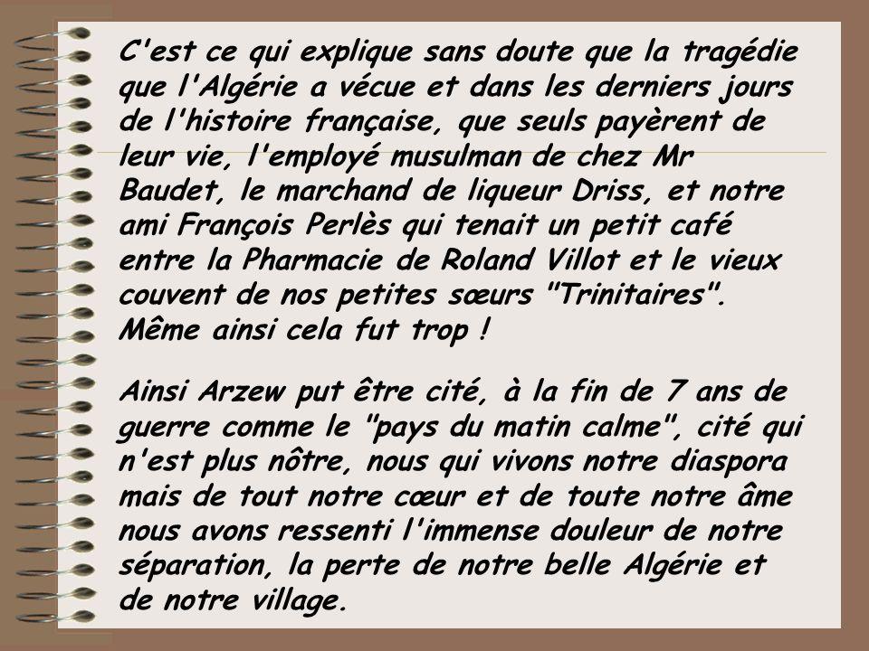 Citons pour finir quelques uns des membres de la communauté musulmane qui furent longtemps des amis: l adjoint municipal Boukri, Abdelkader Saharaoui, les Fodil, les Traïda, les Kachars...Ils font partie de notre peine puisqu ils ont aimé la France et notre petite ville qui était aussi la leur.