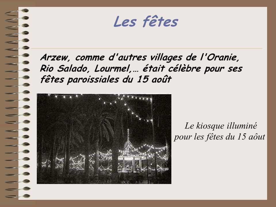 Les fêtes Arzew, comme d'autres villages de l'Oranie, Rio Salado, Lourmel,… était célèbre pour ses fêtes paroissiales du 15 août Le kiosque illuminé p