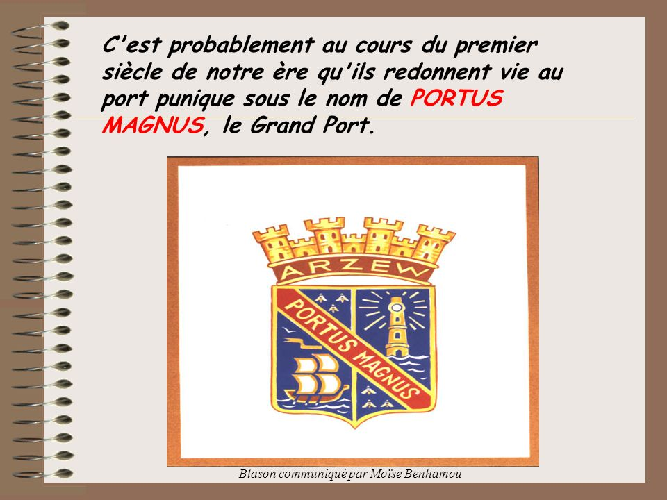 Le port marchand est alors abrité par la corne rocheuse de Port-aux-Poules, mais la ville s étend sur le plateau de Bettioua, sur l emplacement actuel de Saint-Leu et jusqu à celui d Arzew.