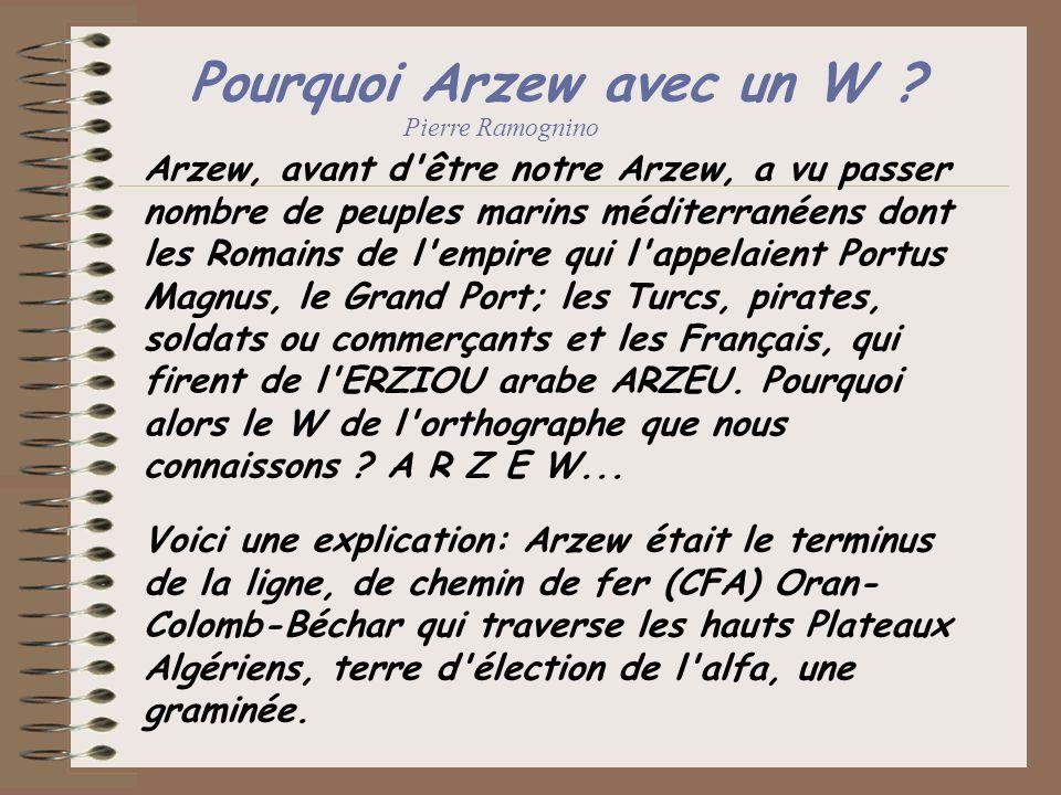 Pourquoi Arzew avec un W ? Arzew, avant d'être notre Arzew, a vu passer nombre de peuples marins méditerranéens dont les Romains de l'empire qui l'app