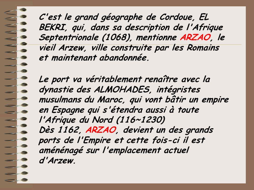 C'est le grand géographe de Cordoue, EL BEKRI, qui, dans sa description de l'Afrique Septentrionale (1068), mentionne ARZAO, le vieil Arzew, ville con