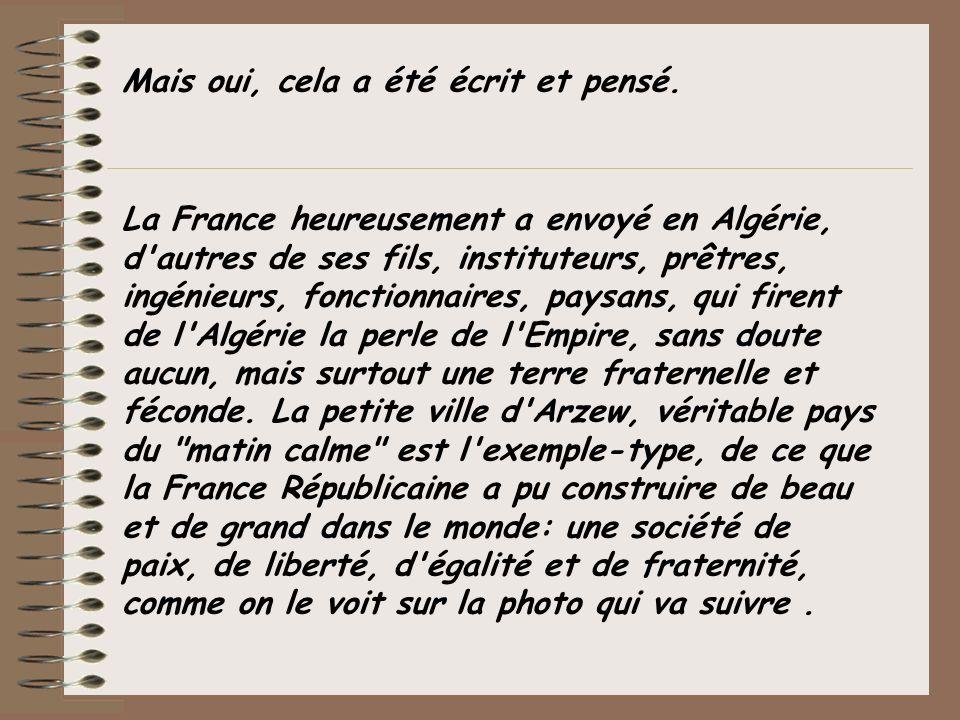 Mais oui, cela a été écrit et pensé. La France heureusement a envoyé en Algérie, d'autres de ses fils, instituteurs, prêtres, ingénieurs, fonctionnair