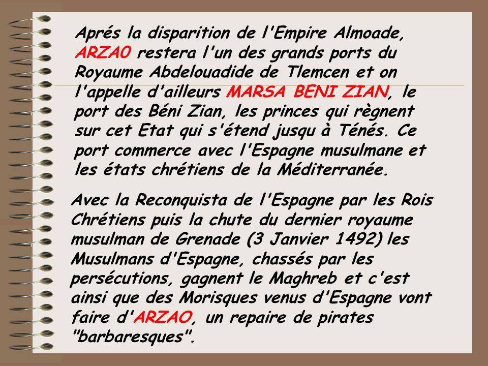 Aprés la disparition de l'Empire Almoade, ARZA0 restera l'un des grands ports du Royaume Abdelouadide de Tlemcen et on l'appelle d'ailleurs MARSA BENI