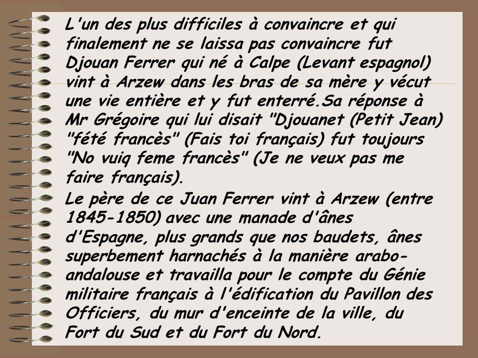 L'un des plus difficiles à convaincre et qui finalement ne se laissa pas convaincre fut Djouan Ferrer qui né à Calpe (Levant espagnol) vint à Arzew da