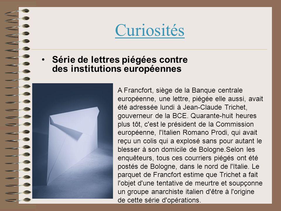 Curiosités Série de lettres piégées contre des institutions européennes A Francfort, siège de la Banque centrale européenne, une lettre, piégée elle aussi, avait été adressée lundi à Jean-Claude Trichet, gouverneur de la BCE.
