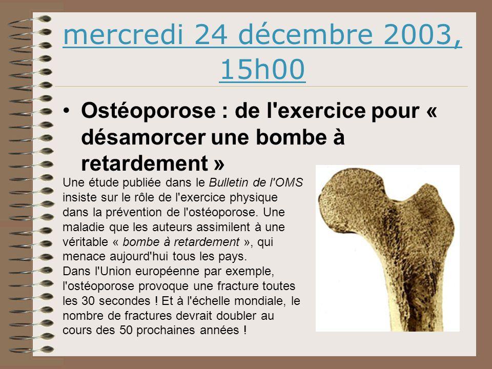 mercredi 24 décembre 2003, 15h00 Ostéoporose : de l exercice pour « désamorcer une bombe à retardement » Une étude publiée dans le Bulletin de l OMS insiste sur le rôle de l exercice physique dans la prévention de l ostéoporose.
