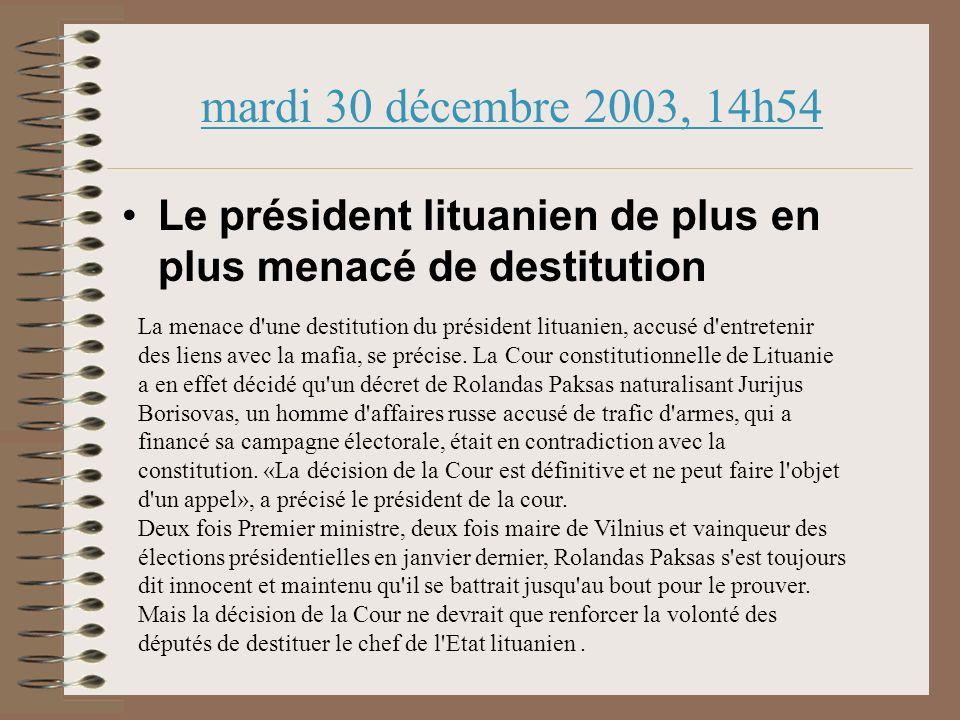 mardi 30 décembre 2003, 14h54 Le président lituanien de plus en plus menacé de destitution La menace d une destitution du président lituanien, accusé d entretenir des liens avec la mafia, se précise.