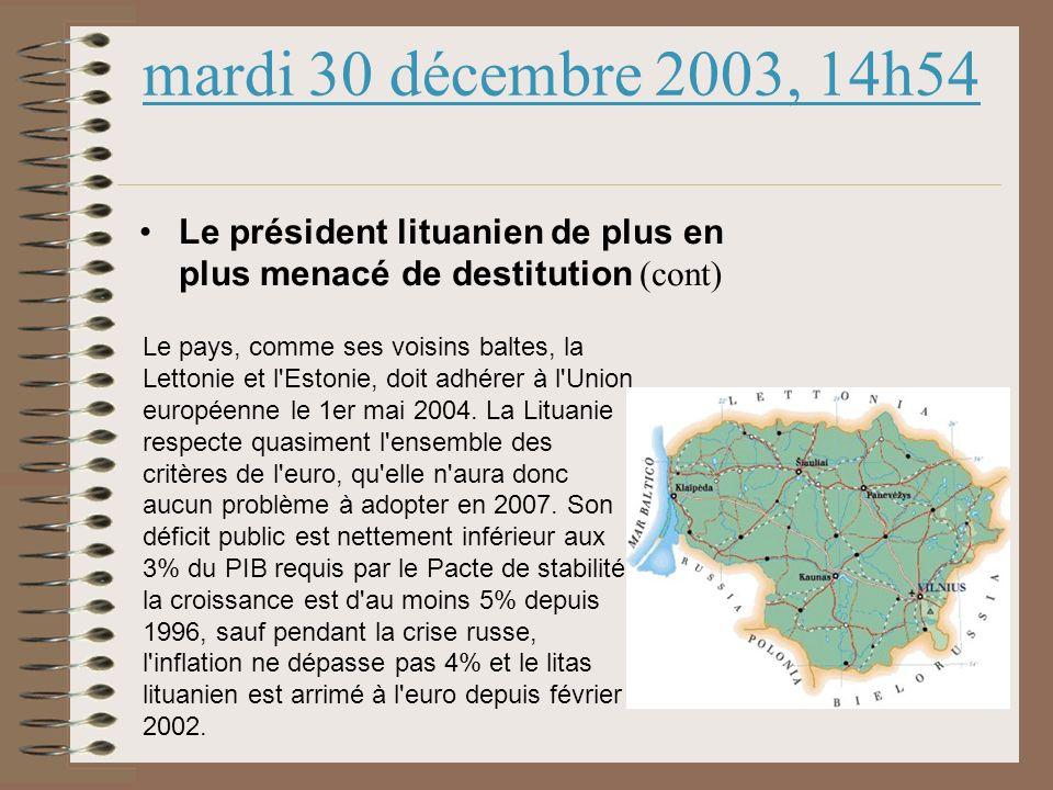 mardi 30 décembre 2003, 14h54 Le président lituanien de plus en plus menacé de destitution (cont) Le pays, comme ses voisins baltes, la Lettonie et l Estonie, doit adhérer à l Union européenne le 1er mai 2004.