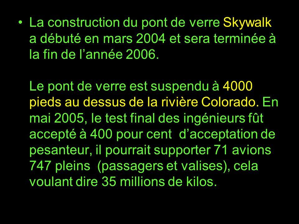 La construction du pont de verre Skywalk a débuté en mars 2004 et sera terminée à la fin de lannée 2006. Le pont de verre est suspendu à 4000 pieds au