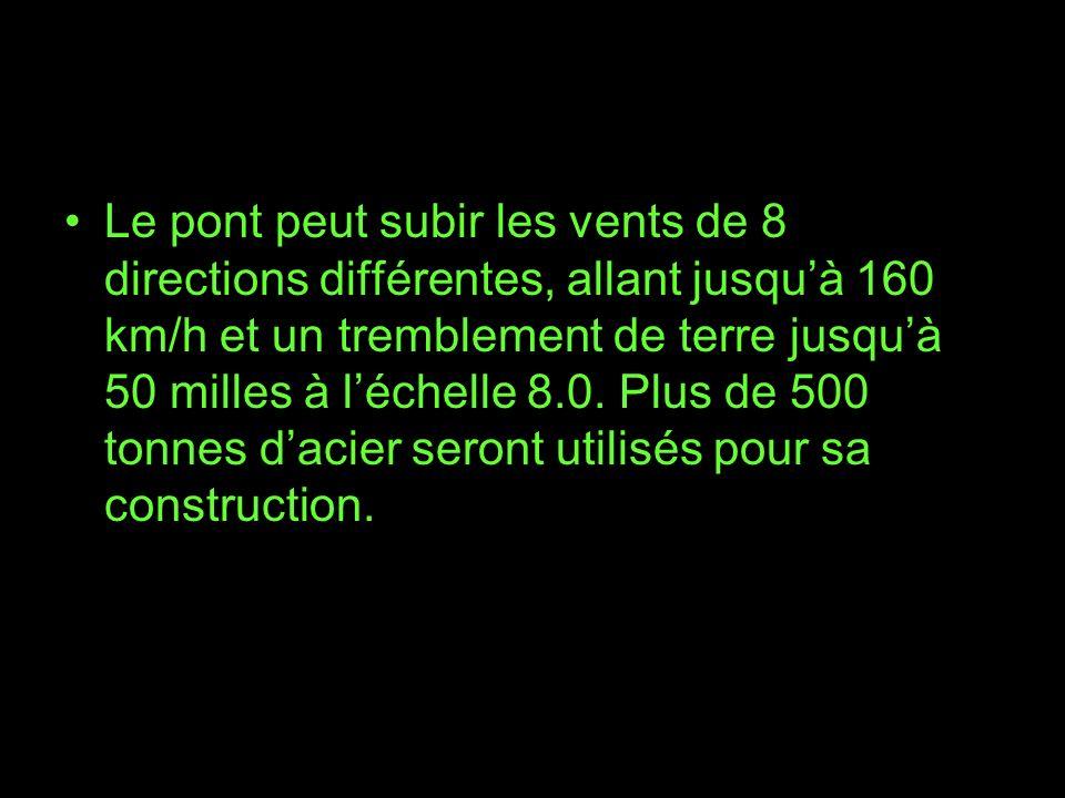 Le pont peut subir les vents de 8 directions différentes, allant jusquà 160 km/h et un tremblement de terre jusquà 50 milles à léchelle 8.0. Plus de 5
