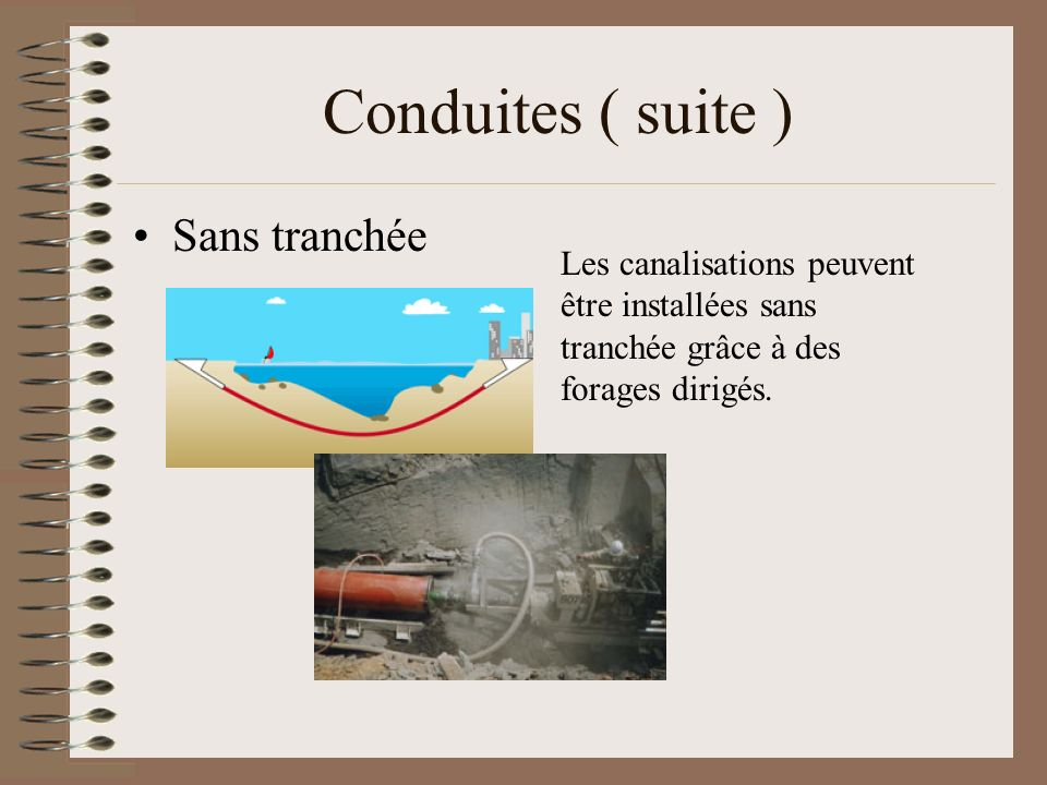 Conduites ( suite ) Sans tranchée Les canalisations peuvent être installées sans tranchée grâce à des forages dirigés.